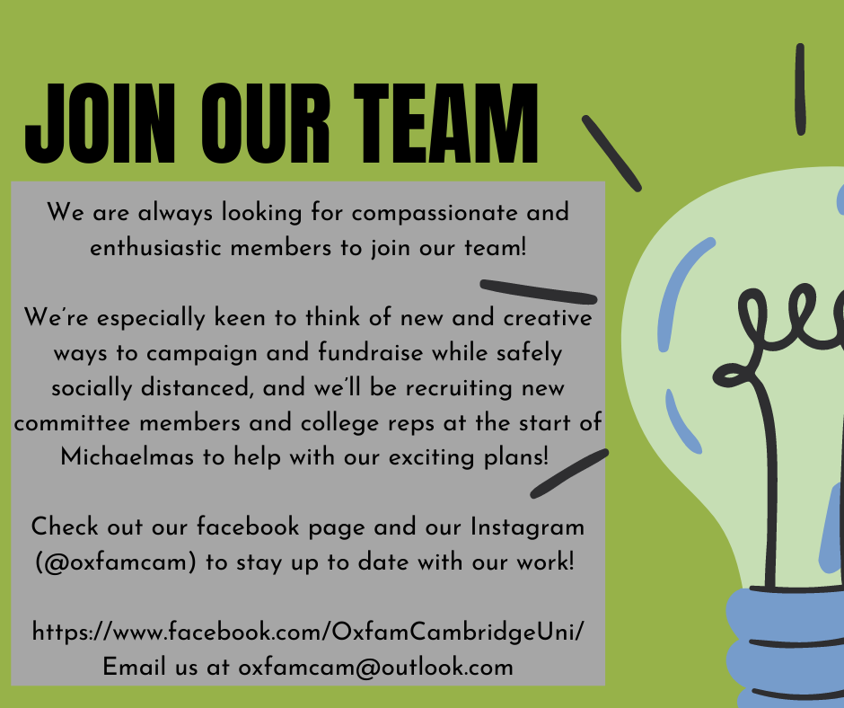 Green background with a image of a shining lightbulb to the right of text. Large text reads: 'Join Our Team', followed by smaller text 'We are always looking for compassionate and enthusiastic members to join our team! We're especially keen to think of new and creative ways to campaign and fundraise while safely socially distanced, and we'll be recruiting new committee members and college reps at the start of Michaelmas to help with our exciting plans! Check out our Facebook page and our Instagram (@oxfamcam) to stay up to date with our work! FInd our facebook at https://www.facebook.com/OxfamCmabridgeUni/ or email us at oxfamcam@outlook.com